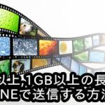 1分30秒以上,1GB以上の長時間動画をLINEで送信する方法