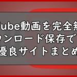 YouTube動画を完全無料でダウンロード保存できる優良サイトまとめ